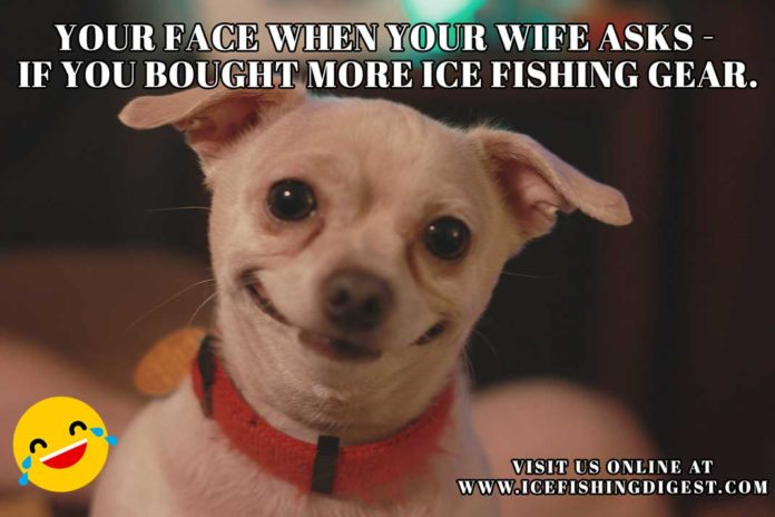 Ice Fishing Meme: Your Face When Your Wife Asks If you Bought More Ice Fishing Gear.